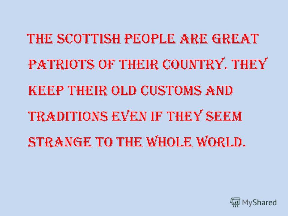 The Scottish people are great patriots of their country. They keep their old customs and traditions even if they seem strange to the whole world.
