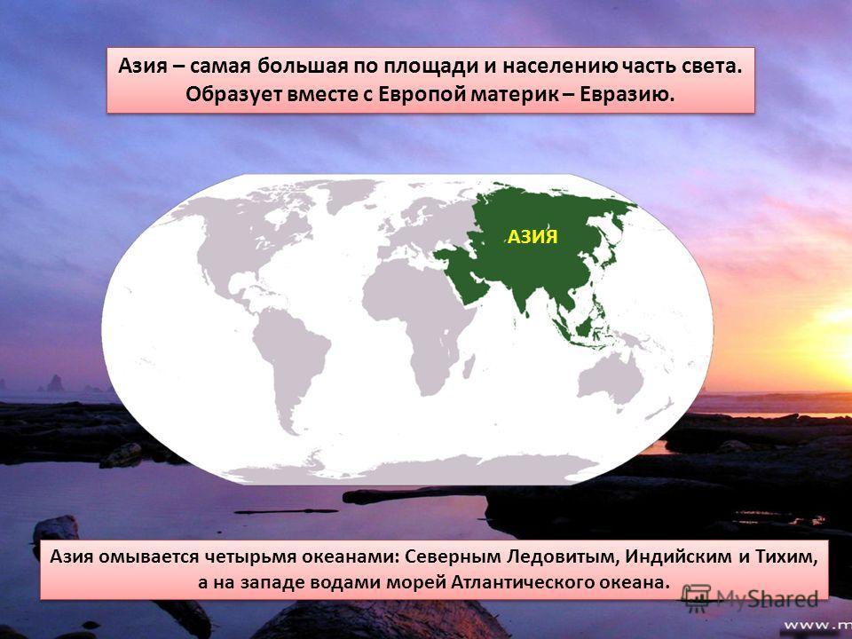 Азия – самая большая по площади и населению часть света. Образует вместе с Европой материк – Евразию. Азия – самая большая по площади и населению часть света. Образует вместе с Европой материк – Евразию. Азия омывается четырьмя океанами: Северным Лед