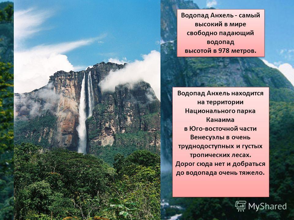 Водопад Анхель находится на территории Национального парка Канаима в Юго-восточной части Венесуэлы в очень труднодоступных и густых тропических лесах. Дорог сюда нет и добраться до водопада очень тяжело. Водопад Анхель находится на территории Национа