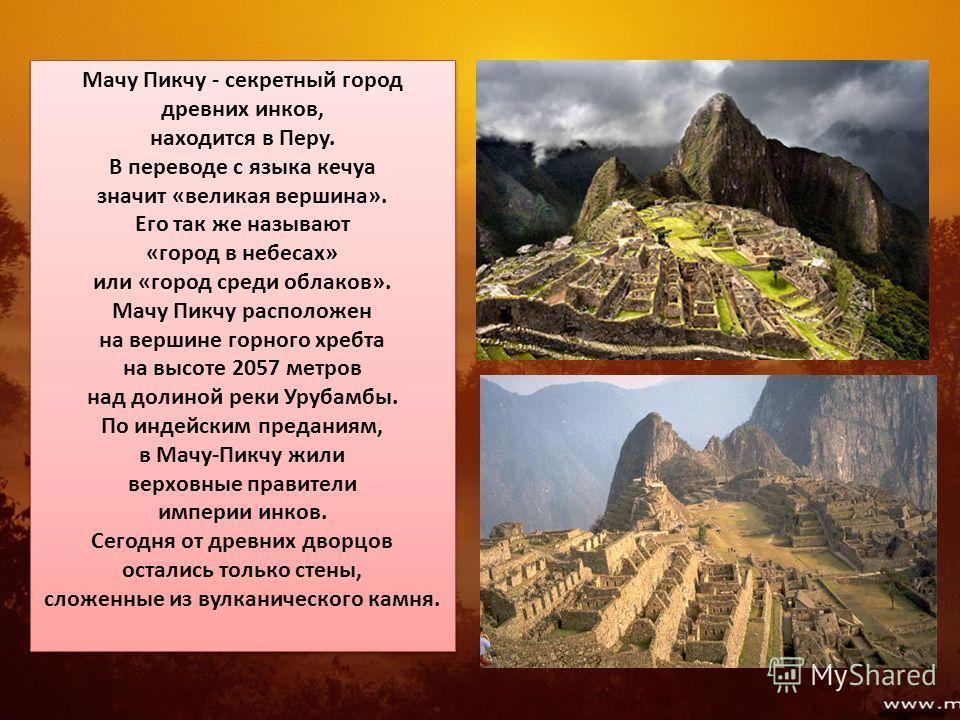 Мачу Пикчу - секретный город древних инков, находится в Перу. В переводе с языка кечуа значит «великая вершина». Его так же называют «город в небесах» или «город среди облаков». Мачу Пикчу расположен на вершине горного хребта на высоте 2057 метров на