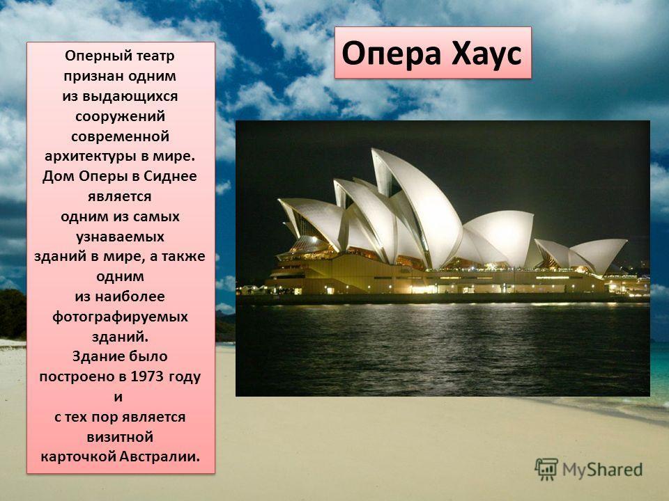 Опера Хаус Оперный театр признан одним из выдающихся сооружений современной архитектуры в мире. Дом Оперы в Сиднее является одним из самых узнаваемых зданий в мире, а также одним из наиболее фотографируемых зданий. Здание было построено в 1973 году и