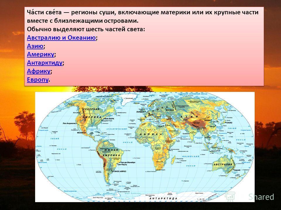 Ча́сти све́та регионы суши, включающие материки или их крупные части вместе с близлежащими островами. Обычно выделяют шесть частей света: Австралию и Океанию Австралию и Океанию; Азию Азию; Америку Америку; Антарктиду Антарктиду; Африку Африку; Европ