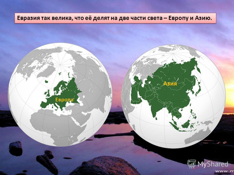 Евразия так велика, что её делят на две части света – Европу и Азию. Европа Азия