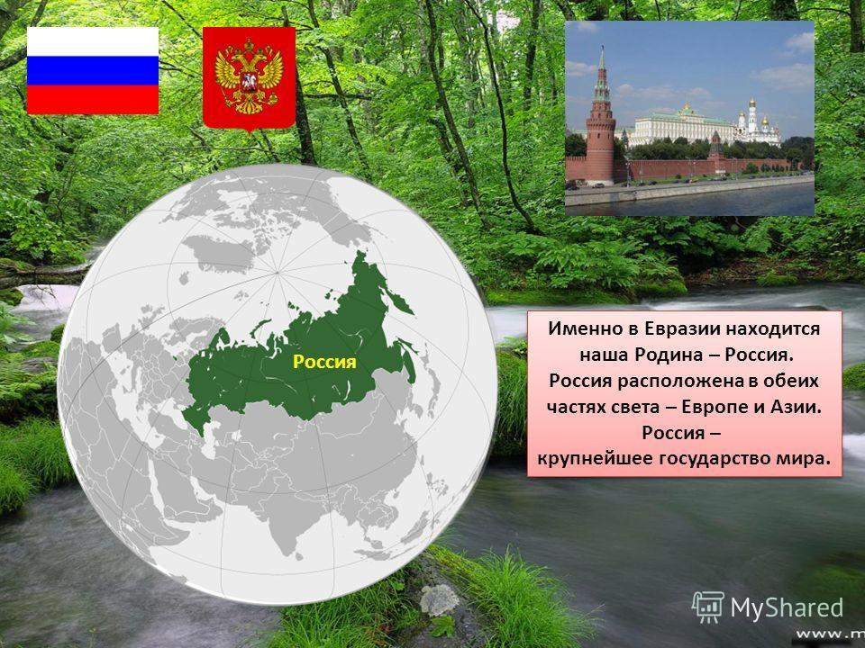 Россия Именно в Евразии находится наша Родина – Россия. Россия расположена в обеих частях света – Европе и Азии. Россия – крупнейшее государство мира. Именно в Евразии находится наша Родина – Россия. Россия расположена в обеих частях света – Европе и