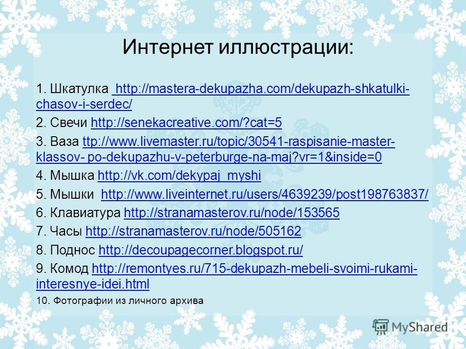 Интернет иллюстрации: 1. Шкатулка http://mastera-dekupazha.com/dekupazh-shkatulki- chasov-i-serdec/ http://mastera-dekupazha.com/dekupazh-shkatulki- chasov-i-serdec/ 2. Свечи http://senekacreative.com/?cat=5http://senekacreative.com/?cat=5 3. Ваза tt