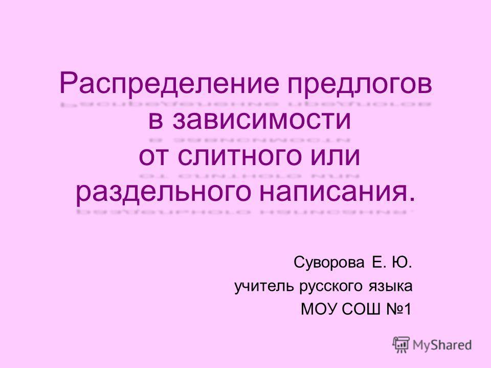 Распределение предлогов в зависимости от слитного или раздельного написания. Суворова Е. Ю. учитель русского языка МОУ СОШ 1
