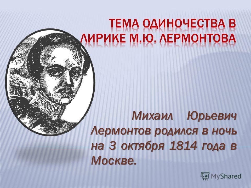 Михаил Юрьевич Лермонтов родился в ночь на 3 октября 1814 года в Москве.
