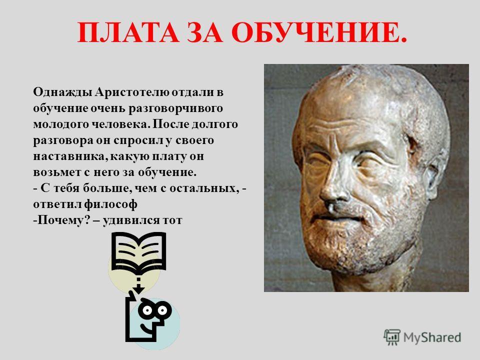 Однажды Аристотелю отдали в обучение очень разговорчивого молодого человека. После долгого разговора он спросил у своего наставника, какую плату он возьмет с него за обучение. - С тебя больше, чем с остальных, - ответил философ -Почему? – удивился то