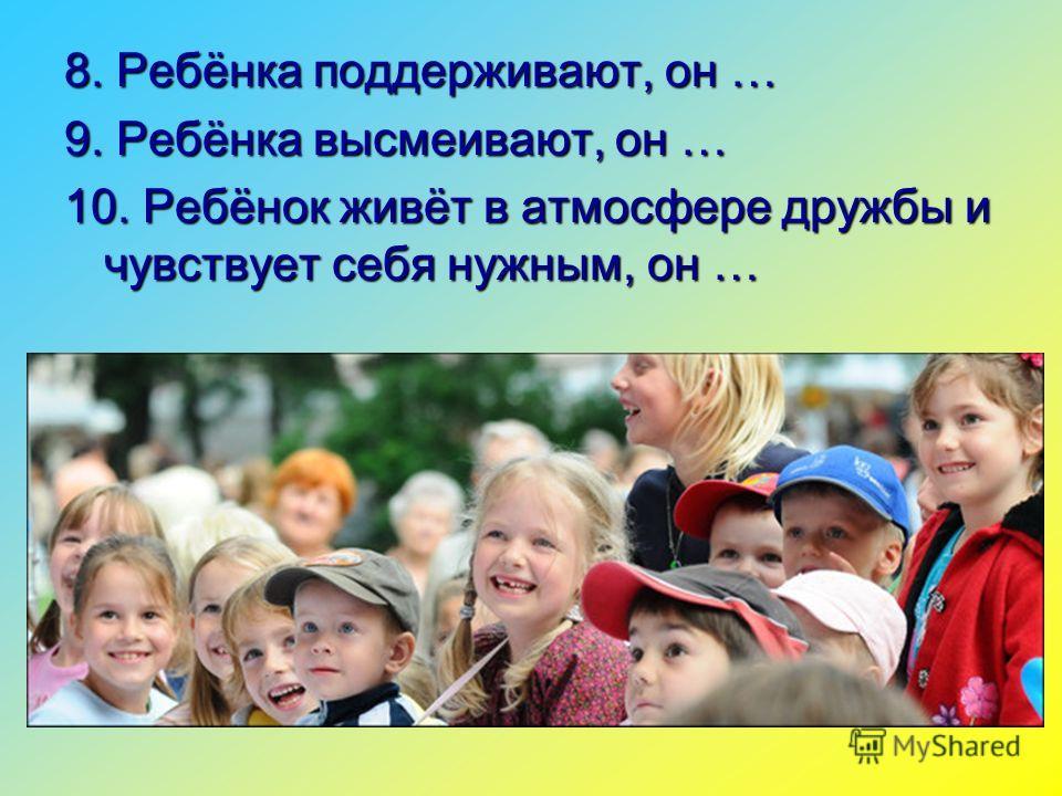8. Ребёнка поддерживают, он … 9. Ребёнка высмеивают, он … 10. Ребёнок живёт в атмосфере дружбы и чувствует себя нужным, он …