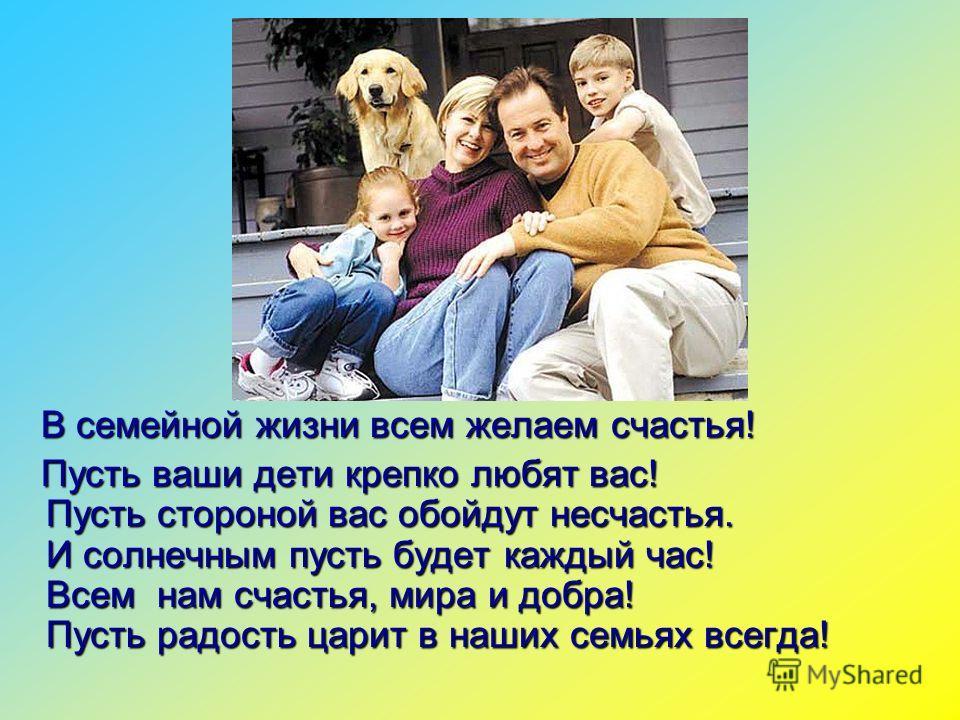 В семейной жизни всем желаем счастья! Пусть ваши дети крепко любят вас! Пусть стороной вас обойдут несчастья. И солнечным пусть будет каждый час! Всем нам счастья, мира и добра! Пусть радость царит в наших семьях всегда! Пусть ваши дети крепко любят
