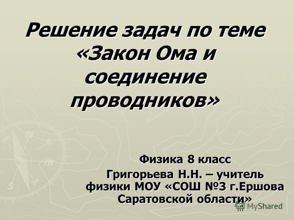 Решение задач по теме «Закон Ома и соединение проводников» Физика 8 класс Григорьева Н.Н. – учитель физики МОУ «СОШ 3 г.Ершова Саратовской области»