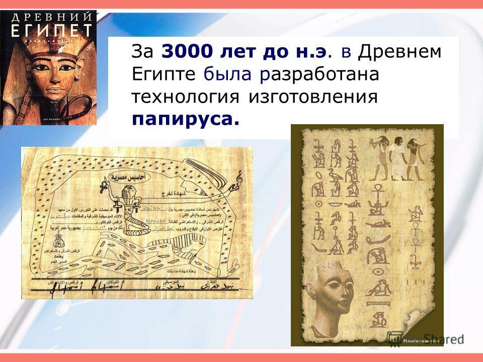 За 3000 лет до н.э. в Древнем Египте была разработана технология изготовления папируса.