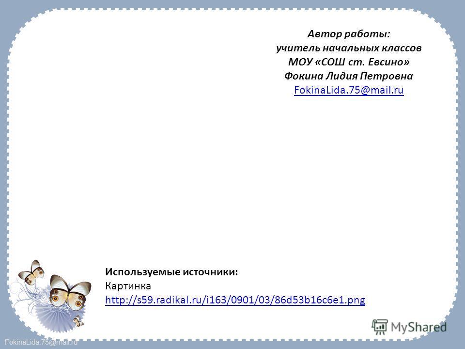 FokinaLida.75@mail.ru Автор работы: учитель начальных классов МОУ «СОШ ст. Евсино» Фокина Лидия Петровна FokinaLida.75@mail.ru Используемые источники: Картинка http://s59.radikal.ru/i163/0901/03/86d53b16c6e1.png