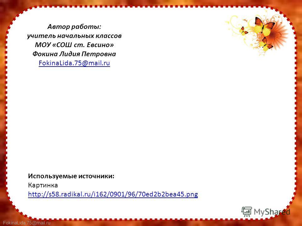 FokinaLida.75@mail.ru Используемые источники: Картинка http://s58.radikal.ru/i162/0901/96/70ed2b2bea45. png Автор работы: учитель начальных классов МОУ «СОШ ст. Евсино» Фокина Лидия Петровна FokinaLida.75@mail.ru