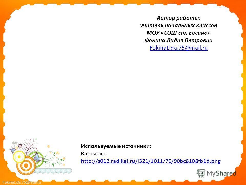 FokinaLida.75@mail.ru Автор работы: учитель начальных классов МОУ «СОШ ст. Евсино» Фокина Лидия Петровна FokinaLida.75@mail.ru Используемые источники: Картинка http://s012.radikal.ru/i321/1011/76/90bc8108fb1d.png