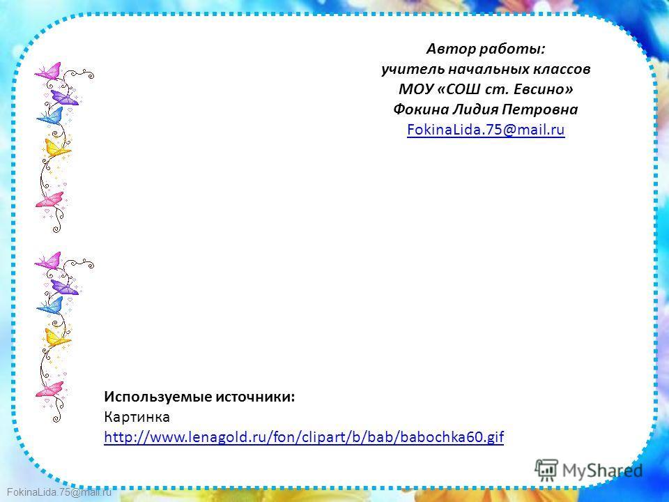 FokinaLida.75@mail.ru Автор работы: учитель начальных классов МОУ «СОШ ст. Евсино» Фокина Лидия Петровна FokinaLida.75@mail.ru Используемые источники: Картинка http://www.lenagold.ru/fon/clipart/b/bab/babochka60.gif