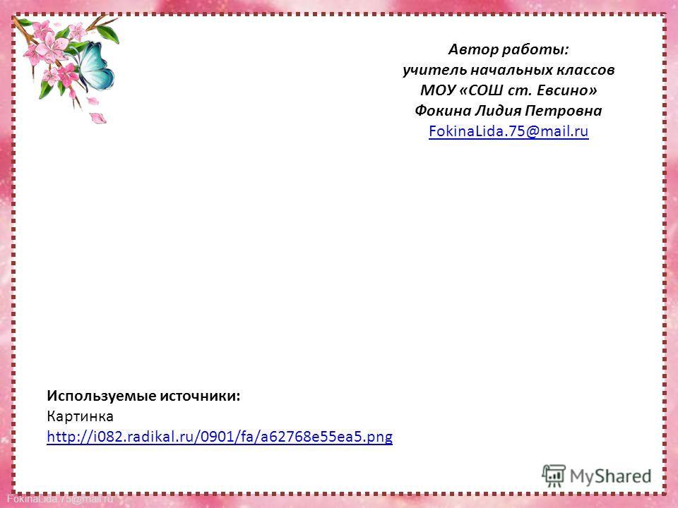 FokinaLida.75@mail.ru Автор работы: учитель начальных классов МОУ «СОШ ст. Евсино» Фокина Лидия Петровна FokinaLida.75@mail.ru Используемые источники: Картинка http://i082.radikal.ru/0901/fa/a62768e55ea5.png