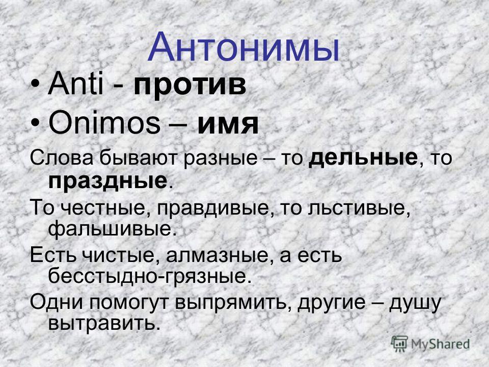 Антонимы Anti - против Onimos – имя Слова бывают разные – то дельные, то праздные. То честные, правдивые, то льстивые, фальшивые. Есть чистые, алмазные, а есть бесстыдно-грязные. Одни помогут выпрямить, другие – душу вытравить.