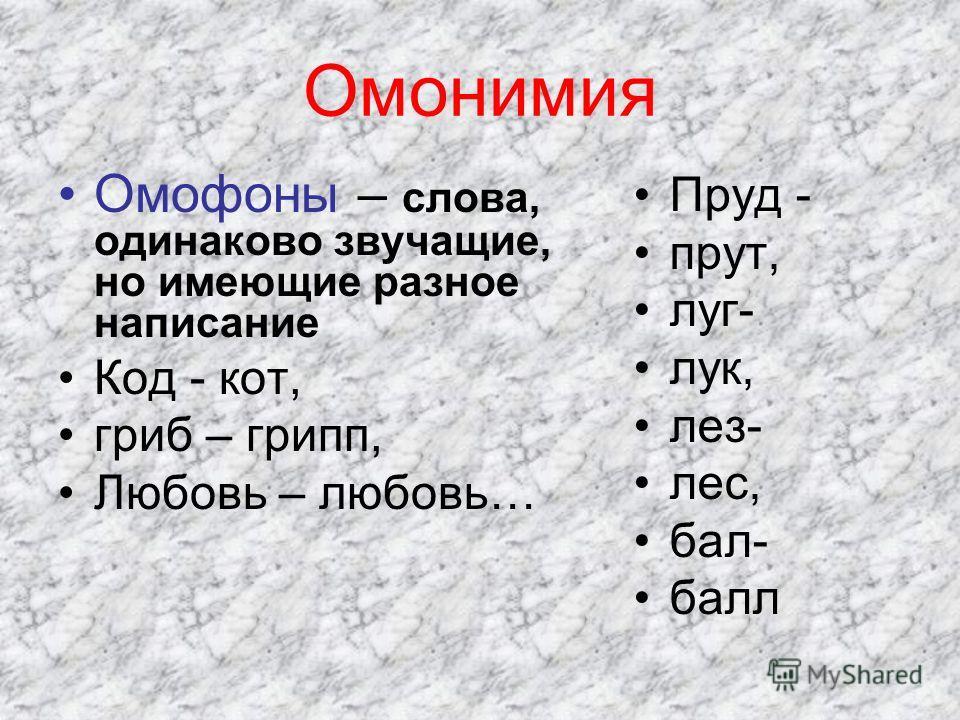 Омонимия Омофоны – слова, одинаково звучащие, но имеющие разное написание Код - кот, гриб – грипп, Любовь – любовь… Пруд - прут, луг- лук, лез- лес, бал- балл