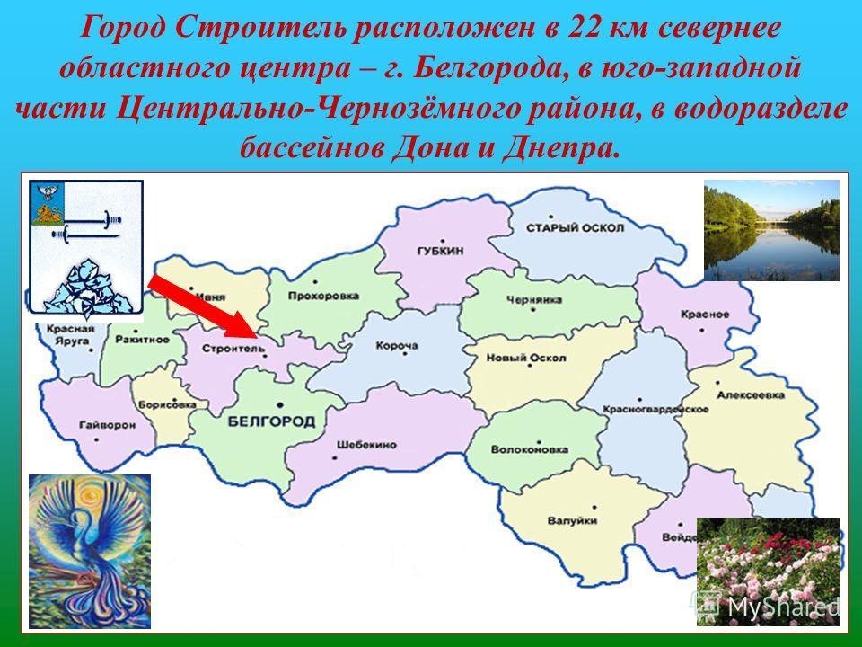 Город Строитель расположен в 22 км севернее областного центра – г. Белгорода, в юго-западной части Центрально-Чернозёмного района, в водоразделе бассейнов Дона и Днепра.