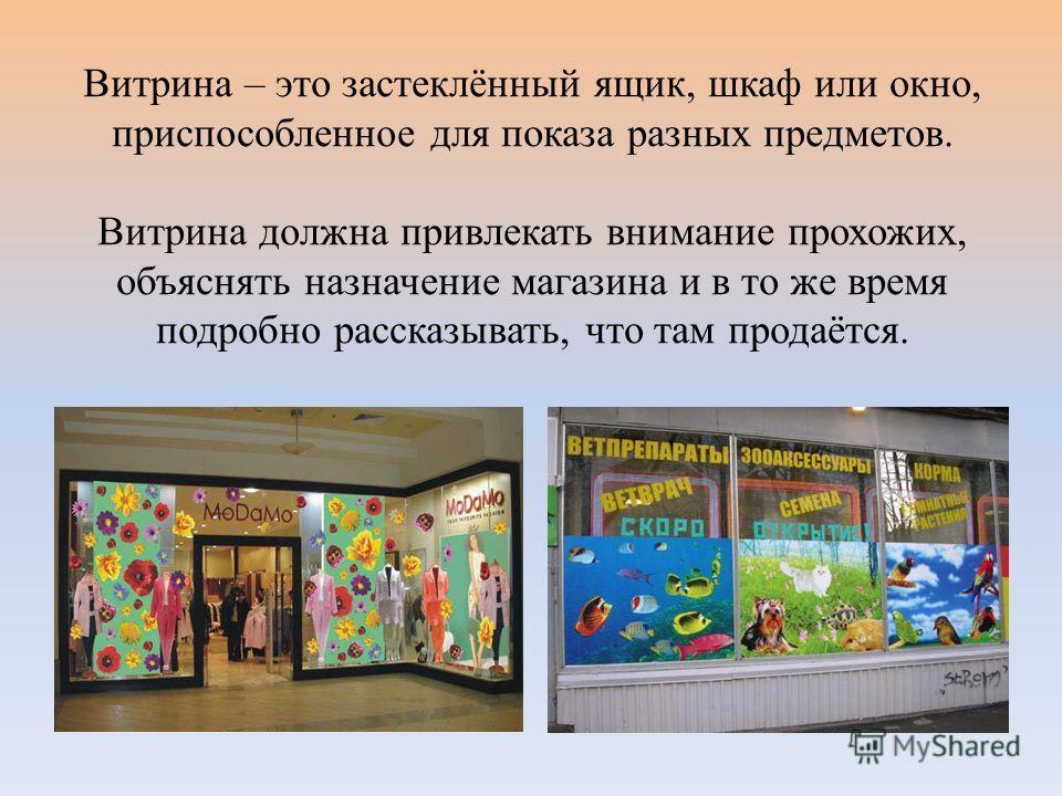 Витрина – это застеклённый ящик, шкаф или окно, приспособленное для показа разных предметов. Витрина должна привлекать внимание прохожих, объяснять назначение магазина и в то же время подробно рассказывать, что там продаётся.