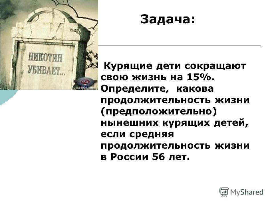 Медики. Задача: Курящие дети сокращают свою жизнь на 15%. Определите, какова продолжительность жизни (предположительно) нынешних курящих детей, если средняя продолжительность жизни в России 56 лет.
