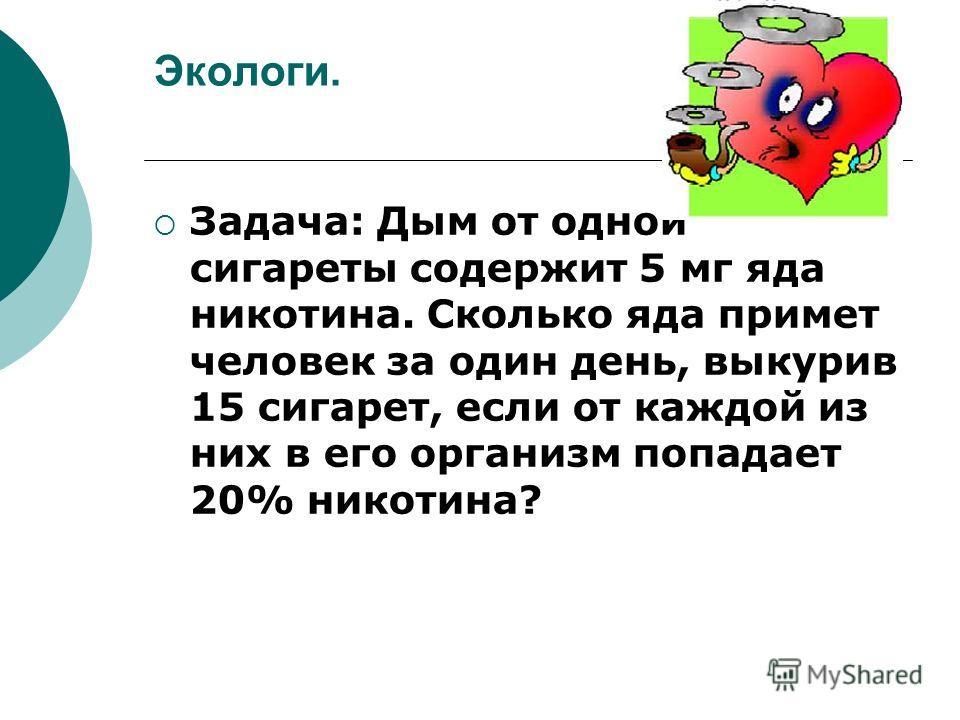 Экологи. Задача: Дым от одной сигареты содержит 5 мг яда никотина. Сколько яда примет человек за один день, выкурив 15 сигарет, если от каждой из них в его организм попадает 20% никотина?