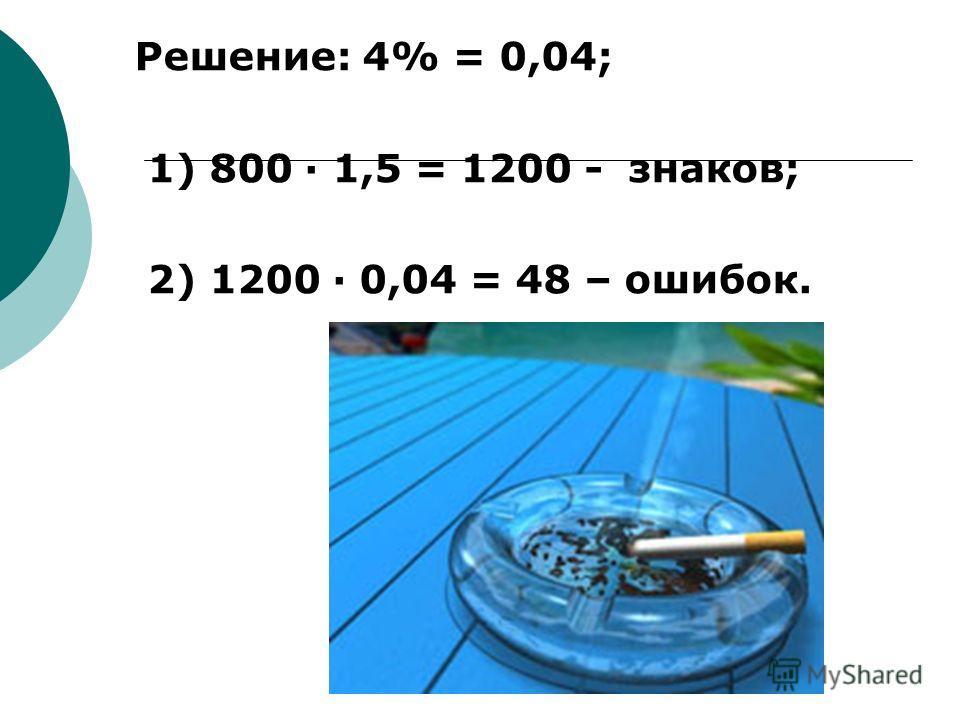 Решение: 4% = 0,04; 1) 800 1,5 = 1200 - знаков; 2) 1200 0,04 = 48 – ошибок.