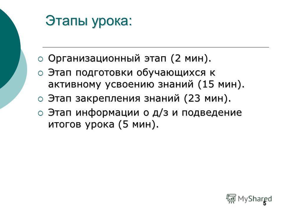 5 Этапы урока: Организационный этап (2 мин). Организационный этап (2 мин). Этап подготовки обучающихся к активному усвоению знаний (15 мин). Этап подготовки обучающихся к активному усвоению знаний (15 мин). Этап закрепления знаний (23 мин). Этап закр