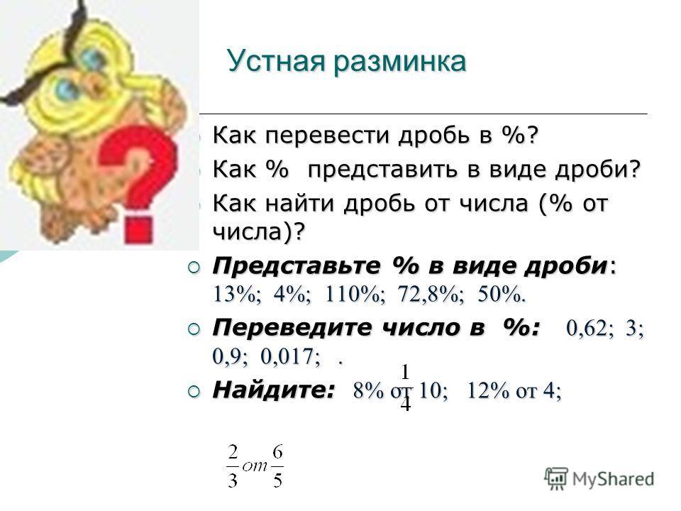 Устная разминка Как перевести дробь в %? Как перевести дробь в %? Как % представить в виде дроби? Как % представить в виде дроби? Как найти дробь от числа (% от числа)? Как найти дробь от числа (% от числа)? Представьте % в виде дроби: 13%; 4%; 110%;