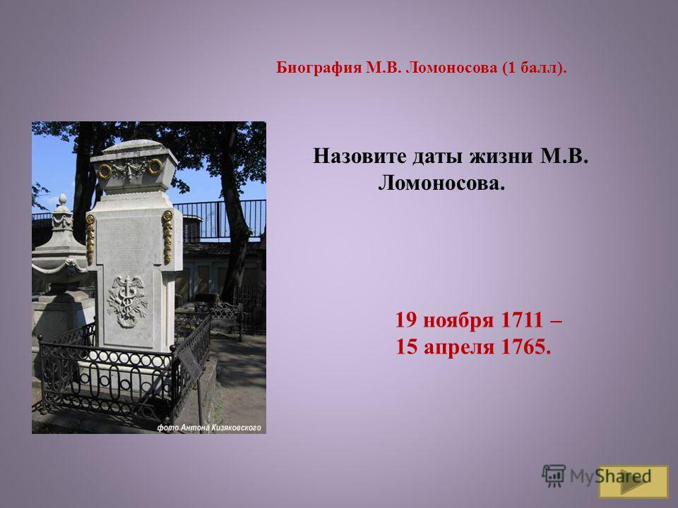 Назовите даты жизни М.В. Ломоносова. Биография М.В. Ломоносова (1 балл). 19 ноября 1711 – 15 апреля 1765.