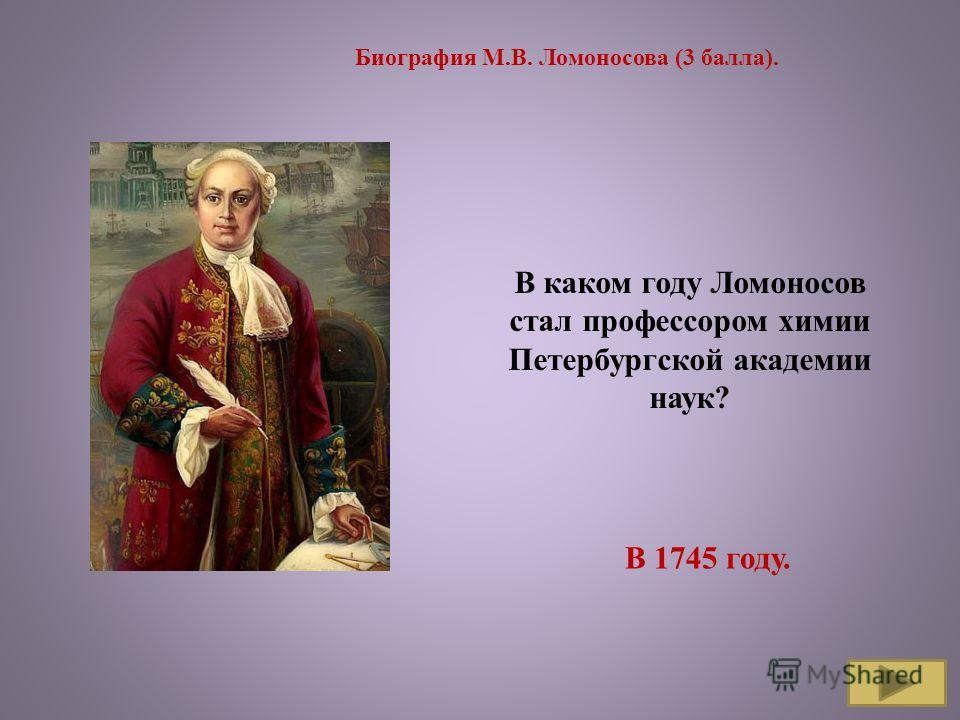 Биография М.В. Ломоносова (3 балла). В каком году Ломоносов стал профессором химии Петербургской академии наук? В 1745 году.