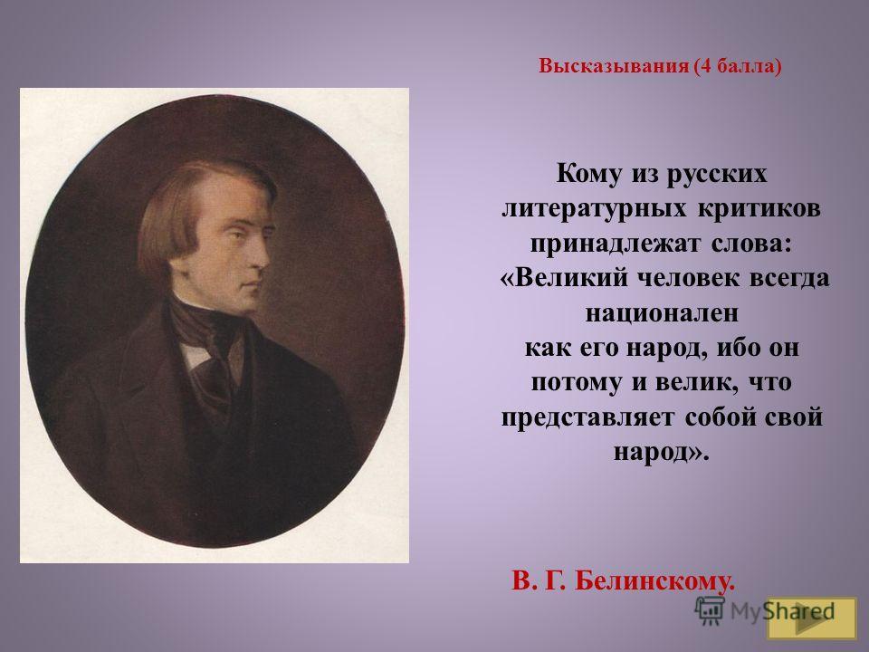 Высказывания (4 балла) Кому из русских литературных критиков принадлежат слова: «Великий человек всегда национален как его народ, ибо он потому и велик, что представляет собой свой народ». В. Г. Белинскому.
