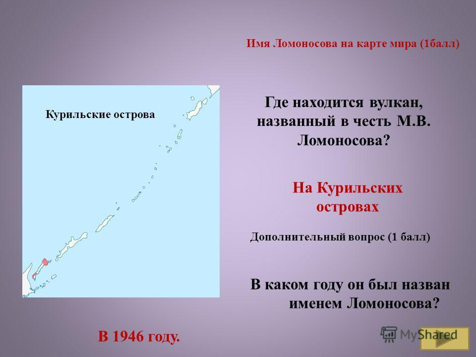 Имя Ломоносова на карте мира (1 балл) Где находится вулкан, названный в честь М.В. Ломоносова? На Курильских островах Дополнительный вопрос (1 балл) В каком году он был назван именем Ломоносова? В 1946 году. Курильские острова