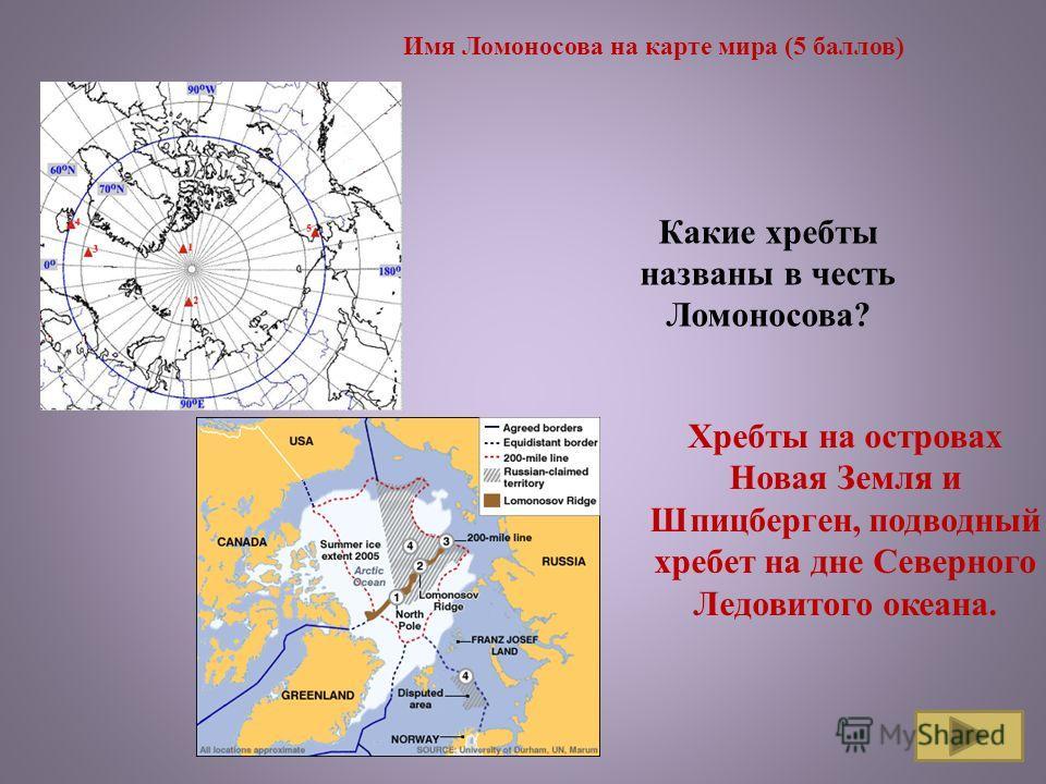 Имя Ломоносова на карте мира (5 баллов) Какие хребты названы в честь Ломоносова? Хребты на островах Новая Земля и Шпицберген, подводный хребет на дне Северного Ледовитого океана.