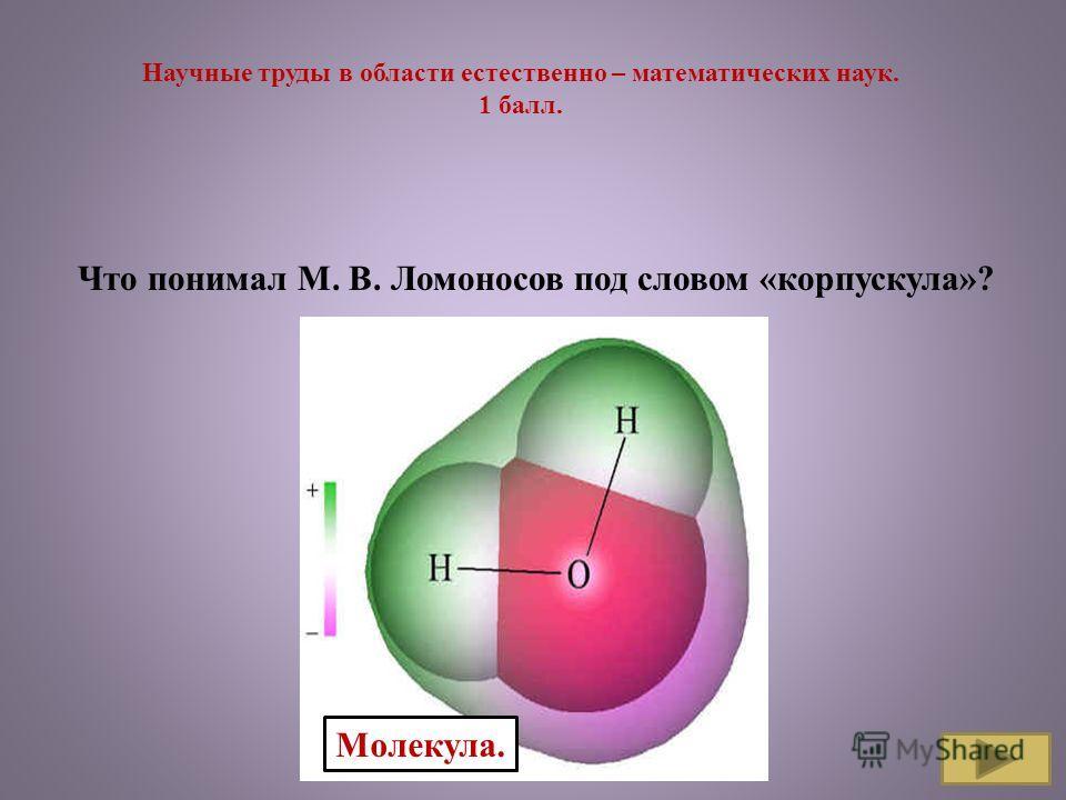 Научные труды в области естественно – математических наук. 1 балл. Что понимал М. В. Ломоносов под словом «корпускула»? Молекула.