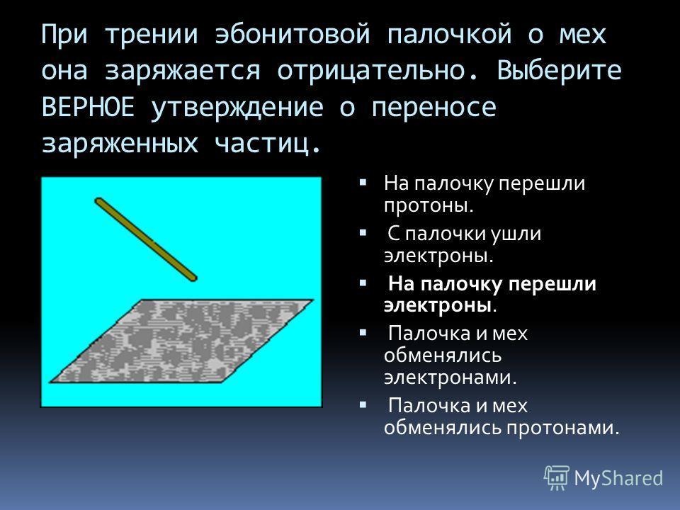 При трении эбонитовой палочкой о мех она заряжается отрицательно. Выберите ВЕРНОЕ утверждение о переносе заряженных частиц. На палочку перешли протоны. С палочки ушли электроны. На палочку перешли электроны. Палочка и мех обменялись электронами. Пало