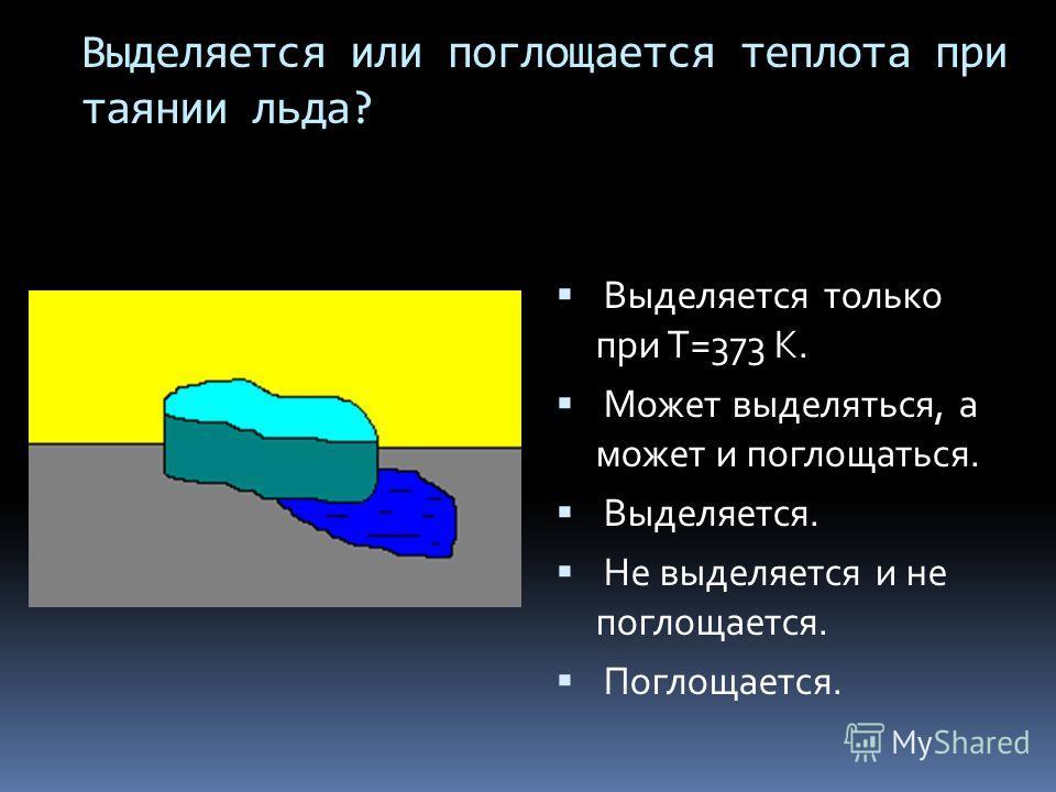 Выделяется или поглощается теплота при таянии льда? Выделяется только при Т=373 К. Может выделяться, а может и поглощаться. Выделяется. Не выделяется и не поглощается. Поглощается.