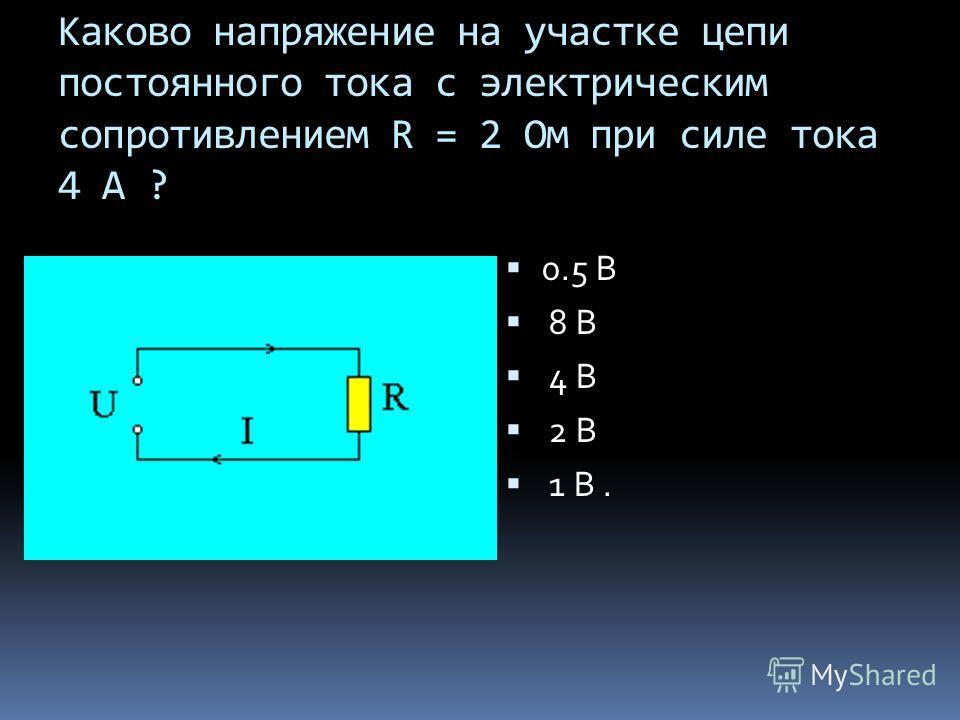 Каково напряжение на участке цепи постоянного тока с электрическим сопротивлением R = 2 Ом при силе тока 4 А ? 0.5 В 8 В 4 В 2 В 1 В.
