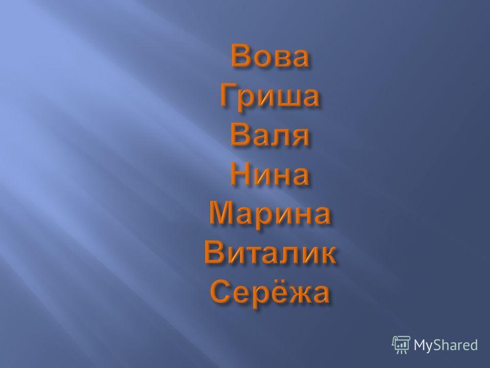 Вова Гриша Валя Нина Марина Виталик Серёжа