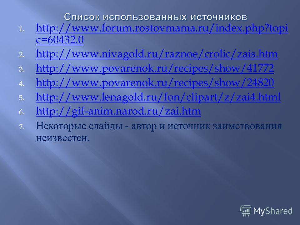 1. http://www.forum.rostovmama.ru/index.php?topi c=60432.0 http://www.forum.rostovmama.ru/index.php?topi c=60432.0 2. http://www.nivagold.ru/raznoe/crolic/zais.htm http://www.nivagold.ru/raznoe/crolic/zais.htm 3. http://www.povarenok.ru/recipes/show/