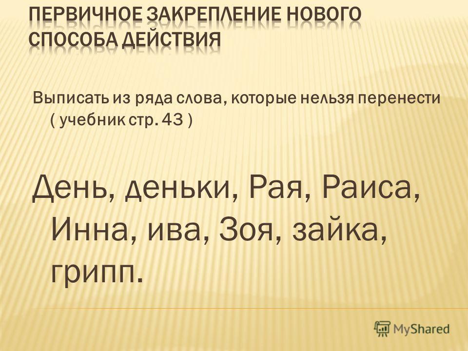 Выписать из ряда слова, которые нельзя перенести ( учебник стр. 43 ) День, деньки, Рая, Раиса, Инна, ива, Зоя, зайка, грипп.