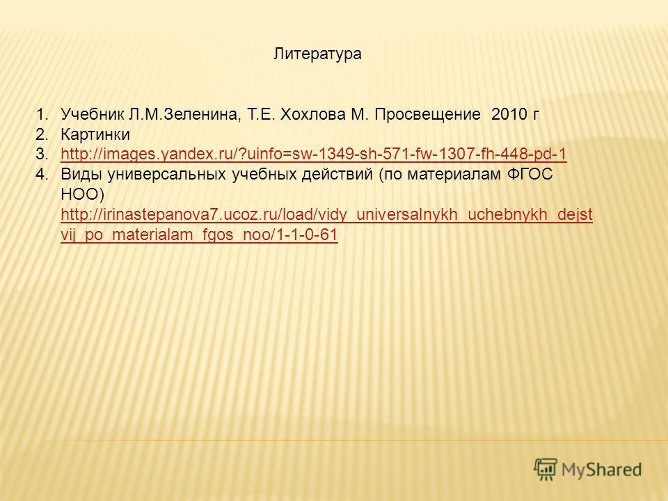 Литература 1. Учебник Л.М.Зеленина, Т.Е. Хохлова М. Просвещение 2010 г 2. Картинки 3.http://images.yandex.ru/?uinfo=sw-1349-sh-571-fw-1307-fh-448-pd-1http://images.yandex.ru/?uinfo=sw-1349-sh-571-fw-1307-fh-448-pd-1 4. Виды универсальных учебных дейс