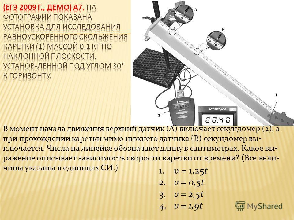 1.υ = 1,25t 2.υ = 0,5t 3.υ = 2,5t 4.υ = 1,9t В момент начала движения верхний датчик (А) включает секундомер (2), а при прохождении каретки мимо нижнего датчика (В) секундомер выключается. Числа на линейке обозначают длину в сантиметрах. Какое выраже