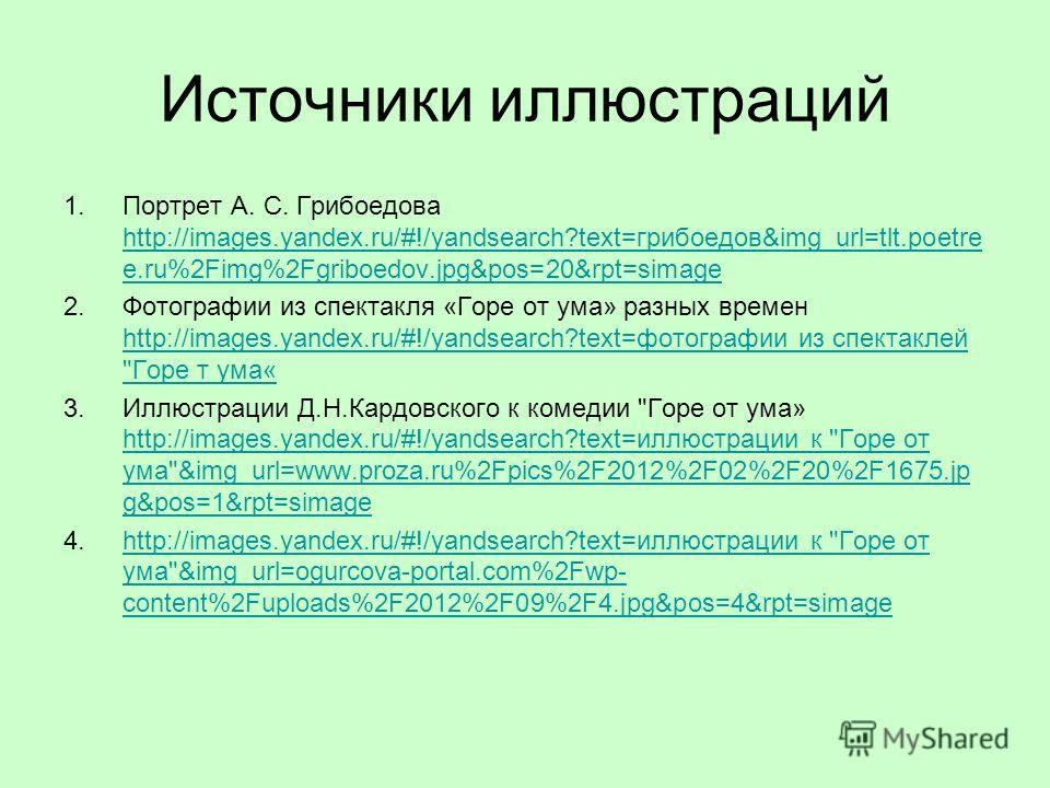 Источники иллюстраций 1. Портрет А. С. Грибоедова http://images.yandex.ru/#!/yandsearch?text=грибоедов&img_url=tlt.poetre e.ru%2Fimg%2Fgriboedov.jpg&pos=20&rpt=simage http://images.yandex.ru/#!/yandsearch?text=грибоедов&img_url=tlt.poetre e.ru%2Fimg%
