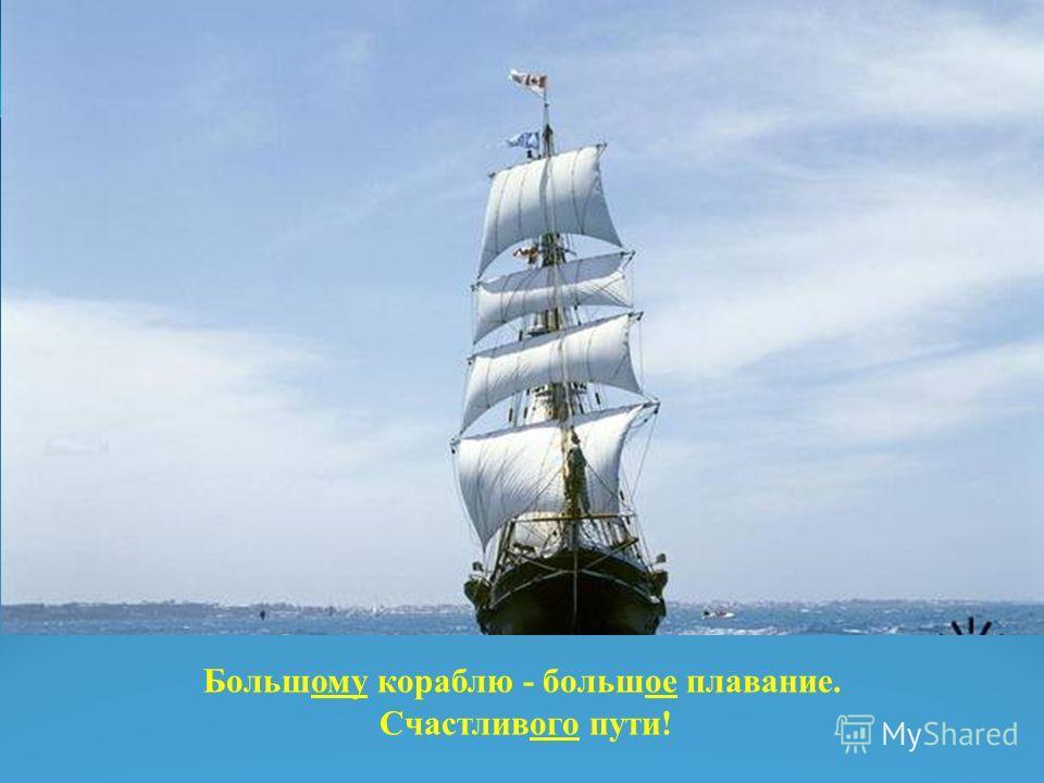 Большому кораблю - большое плавание. Счастливого пути!