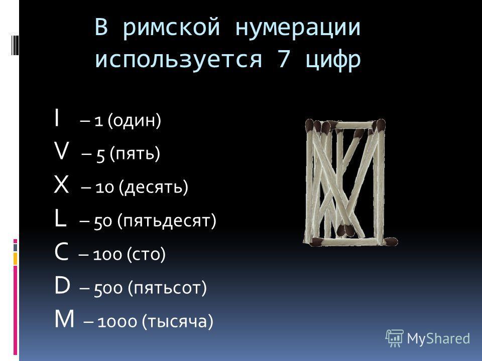 В римской нумерации используется 7 цифр I – 1 (один) V – 5 (пять) X – 10 (десять) L – 50 (пятьдесят) C – 100 (сто) D – 500 (пятьсот) M – 1000 (тысяча)