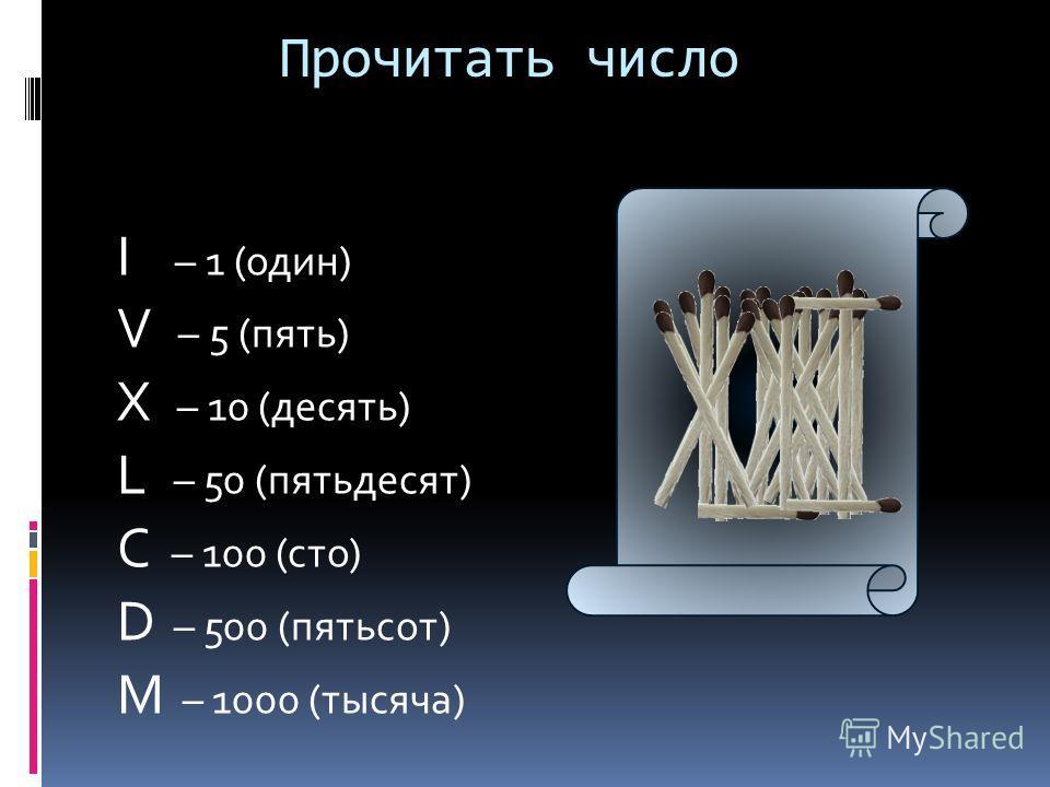 Прочитать число I – 1 (один) V – 5 (пять) X – 10 (десять) L – 50 (пятьдесят) C – 100 (сто) D – 500 (пятьсот) M – 1000 (тысяча)