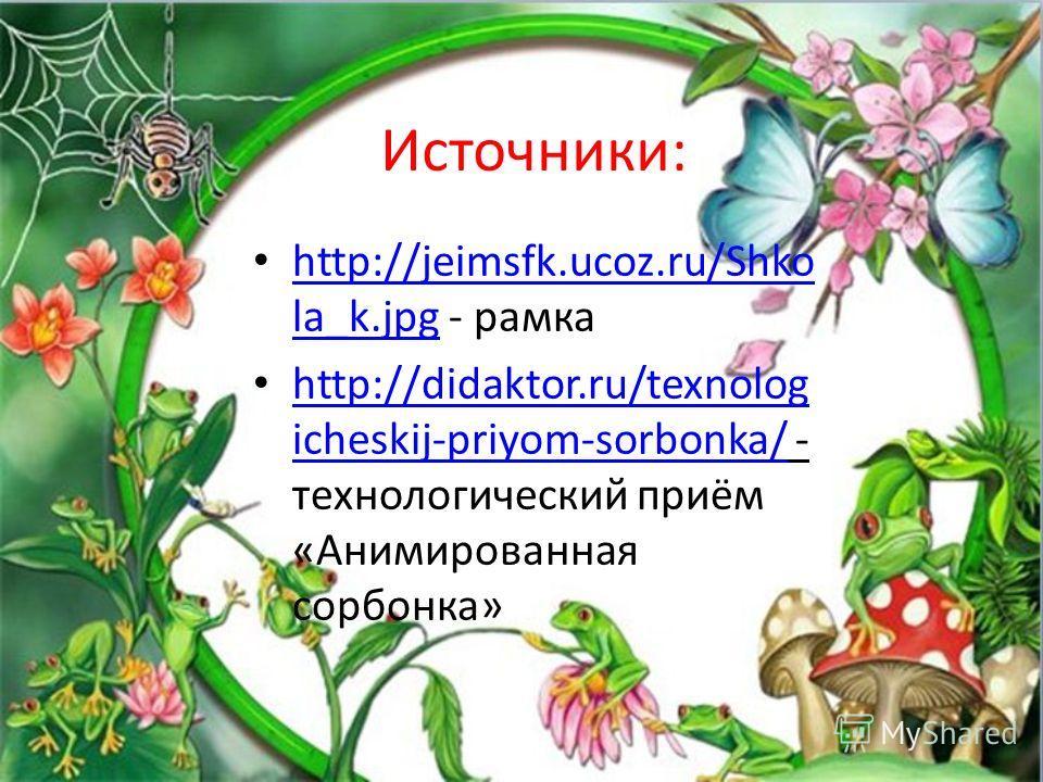 Источники: http://jeimsfk.ucoz.ru/Shko la_k.jpg - рамка http://jeimsfk.ucoz.ru/Shko la_k.jpg http://didaktor.ru/texnolog icheskij-priyom-sorbonka/ - технологический приём «Анимированная сорбонка» http://didaktor.ru/texnolog icheskij-priyom-sorbonka/