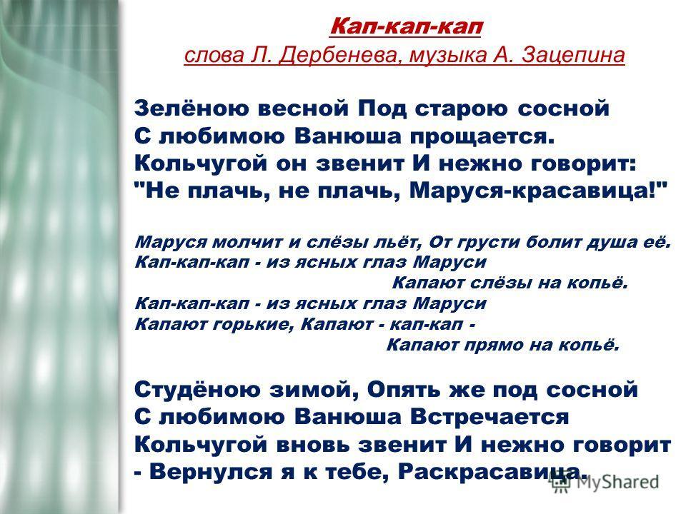 Кап-кап-кап слова Л. Дербенева, музыка А. Зацепина Зелёною весной Под старою сосной С любимою Ванюша прощается. Кольчугой он звенит И нежно говорит: